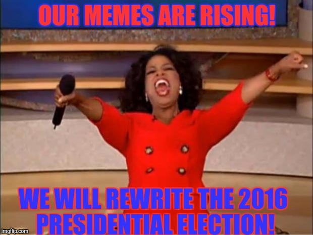 Oprah You Get A Meme | OUR MEMES ARE RISING! WE WILL REWRITE THE 2016 PRESIDENTIAL ELECTION! | image tagged in memes,oprah you get a | made w/ Imgflip meme maker