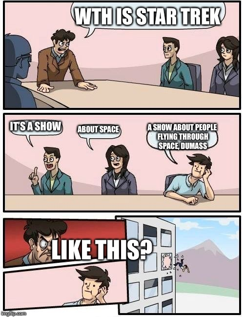 Boardroom Meeting Suggestion Meme | WTH IS STAR TREK IT'S A SHOW ABOUT SPACE A SHOW ABOUT PEOPLE FLYING THROUGH SPACE, DUMASS LIKE THIS? | image tagged in memes,boardroom meeting suggestion | made w/ Imgflip meme maker