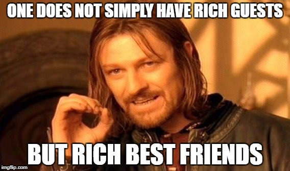 One Does Not Simply Meme | ONE DOES NOT SIMPLY HAVE RICH GUESTS BUT RICH BEST FRIENDS | image tagged in memes,one does not simply | made w/ Imgflip meme maker