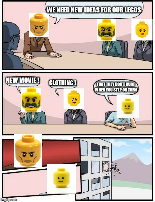 Boardroom Meeting Suggestion Meme | WE NEED NEW IDEAS FOR OUR LEGOS NEW MOVIE ! CLOTHING ! THAT THEY DON'T HURT WHEN YOU STEP ON THEM | image tagged in memes,boardroom meeting suggestion | made w/ Imgflip meme maker