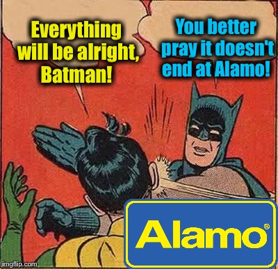Batman Slapping Robin Meme | Everything will be alright, Batman! You better pray it doesn't end at Alamo! | image tagged in memes,batman slapping robin | made w/ Imgflip meme maker