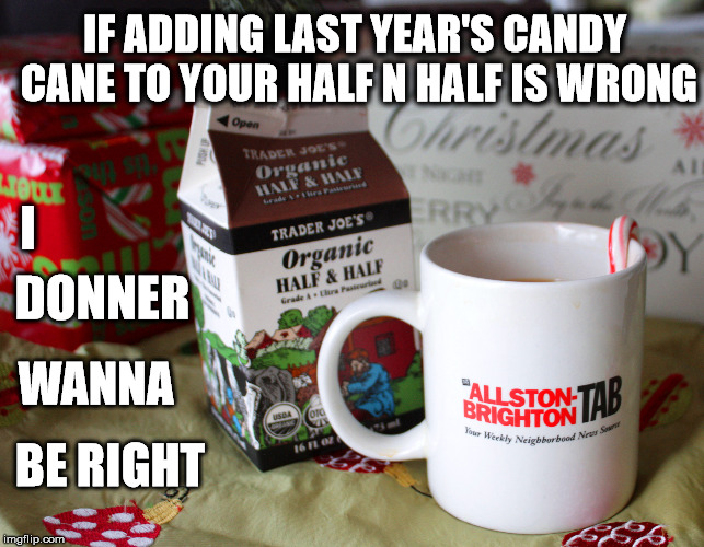 I'll have a sugary Christmas without you... | IF ADDING LAST YEAR'S CANDY CANE TO YOUR HALF N HALF IS WRONG I DONNER WANNA BE RIGHT | image tagged in christmas,coffee,sugar | made w/ Imgflip meme maker
