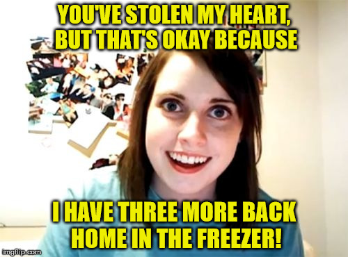 Overly Attached Girlfriend In Love | YOU'VE STOLEN MY HEART, BUT THAT'S OKAY BECAUSE I HAVE THREE MORE BACK HOME IN THE FREEZER! | image tagged in memes,overly attached girlfriend,love | made w/ Imgflip meme maker