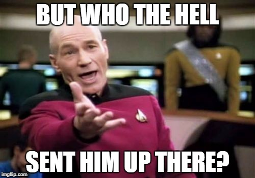 Picard Wtf Meme | BUT WHO THE HELL SENT HIM UP THERE? | image tagged in memes,picard wtf | made w/ Imgflip meme maker