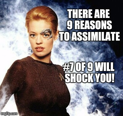 I can think of at least two great reasons... Star Trek Week, a brandy_jackson, Tombstone1881 & coollew event! Nov 20 - 27 | THERE ARE 9 REASONS TO ASSIMILATE #7 OF 9 WILL SHOCK YOU! | image tagged in jbmemegeek,star trek week,7 of 9,star trek,the borg,jeri ryan | made w/ Imgflip meme maker