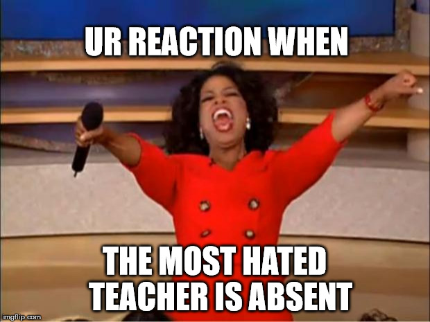 Oprah You Get A Meme | UR REACTION WHEN THE MOST HATED  TEACHER IS ABSENT | image tagged in memes,oprah you get a | made w/ Imgflip meme maker