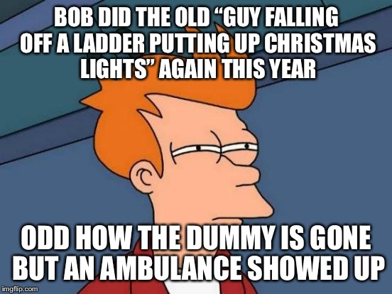 "Futurama Fry Meme | BOB DID THE OLD ""GUY FALLING OFF A LADDER PUTTING UP CHRISTMAS LIGHTS"" AGAIN THIS YEAR ODD HOW THE DUMMY IS GONE BUT AN AMBULANCE SHOWED UP 