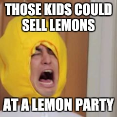 THOSE KIDS COULD SELL LEMONS AT A LEMON PARTY | made w/ Imgflip meme maker