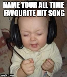 music baby | NAME YOUR ALL TIME FAVOURITE HIT SONG | image tagged in music baby | made w/ Imgflip meme maker