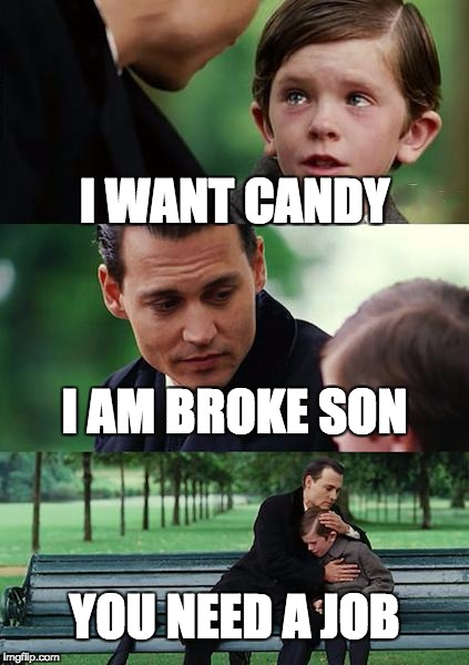 Finding Neverland Meme | I WANT CANDY I AM BROKE SON YOU NEED A JOB | image tagged in memes,finding neverland | made w/ Imgflip meme maker