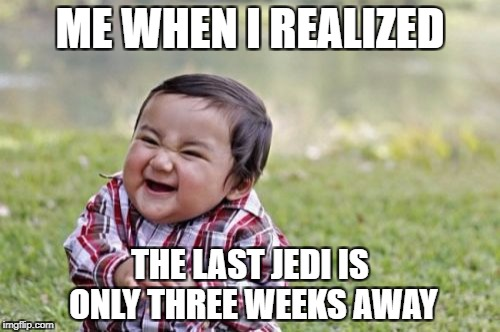 Evil Toddler Meme | ME WHEN I REALIZED THE LAST JEDI IS ONLY THREE WEEKS AWAY | image tagged in memes,evil toddler | made w/ Imgflip meme maker