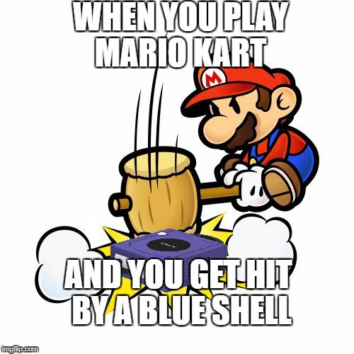 Mario Hammer Smash Meme | WHEN YOU PLAY MARIO KART AND YOU GET HIT BY A BLUE SHELL | image tagged in memes,mario hammer smash | made w/ Imgflip meme maker