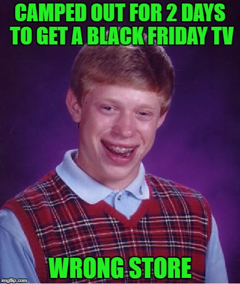 Bad Luck Brian on Black Friday!!! | CAMPED OUT FOR 2 DAYS TO GET A BLACK FRIDAY TV WRONG STORE | image tagged in memes,bad luck brian,camping out,black friday,funny | made w/ Imgflip meme maker