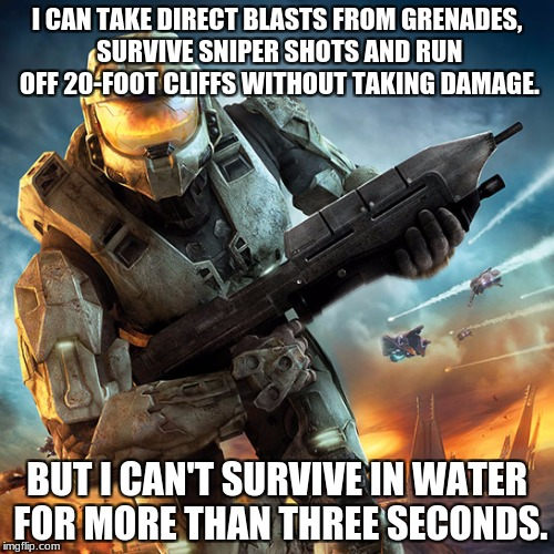 What Master Chief can do. | I CAN TAKE DIRECT BLASTS FROM GRENADES, SURVIVE SNIPER SHOTS AND RUN OFF 20-FOOT CLIFFS WITHOUT TAKING DAMAGE. BUT I CAN'T SURVIVE IN WATER  | image tagged in master chief,halo | made w/ Imgflip meme maker