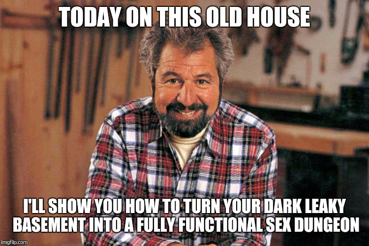 TODAY ON THIS OLD HOUSE I'LL SHOW YOU HOW TO TURN YOUR DARK LEAKY BASEMENT INTO A FULLY FUNCTIONAL SEX DUNGEON | image tagged in bob vila,memes | made w/ Imgflip meme maker