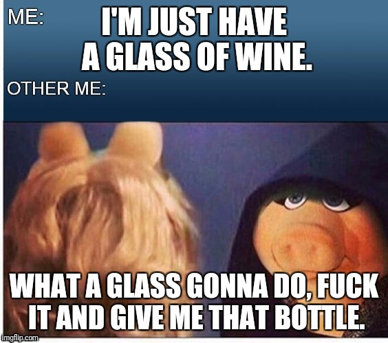 Evil Miss Piggy  | I'M JUST HAVE A GLASS OF WINE. WHAT A GLASS GONNA DO, F**K IT AND GIVE ME THAT BOTTLE. | image tagged in evil miss piggy | made w/ Imgflip meme maker