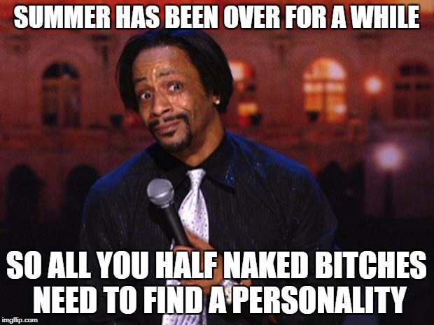 Katt Williams  | SUMMER HAS BEEN OVER FOR A WHILE SO ALL YOU HALF NAKED B**CHES NEED TO FIND A PERSONALITY | image tagged in katt williams | made w/ Imgflip meme maker