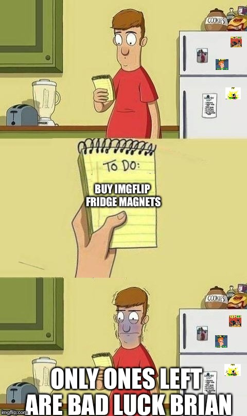 I think imgflip fridge magnets would be cool as would other trinkets/souvenirs. | BUY IMGFLIP FRIDGE MAGNETS ONLY ONES LEFT ARE BAD LUCK BRIAN | image tagged in to do list | made w/ Imgflip meme maker