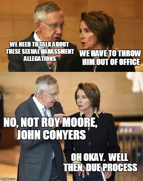 Meanwhile on Capitol Hill | NO, NOT ROY MOORE, JOHN CONYERS OH OKAY.  WELL THEN, DUE PROCESS WE HAVE TO THROW HIM OUT OF OFFICE WE NEED TO TALK ABOUT THESE SEXUAL HARAS | image tagged in harry and nancy | made w/ Imgflip meme maker