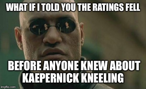 Matrix Morpheus Meme | WHAT IF I TOLD YOU THE RATINGS FELL BEFORE ANYONE KNEW ABOUT KAEPERNICK KNEELING | image tagged in memes,matrix morpheus | made w/ Imgflip meme maker