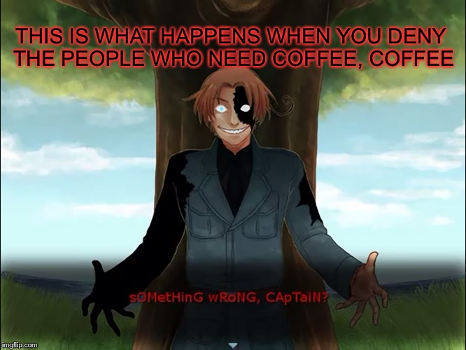 Never mess with the coffee lovers. | THIS IS WHAT HAPPENS WHEN YOU DENY THE PEOPLE WHO NEED COFFEE, COFFEE | image tagged in anime weekend,hetalia,dreamtalia | made w/ Imgflip meme maker
