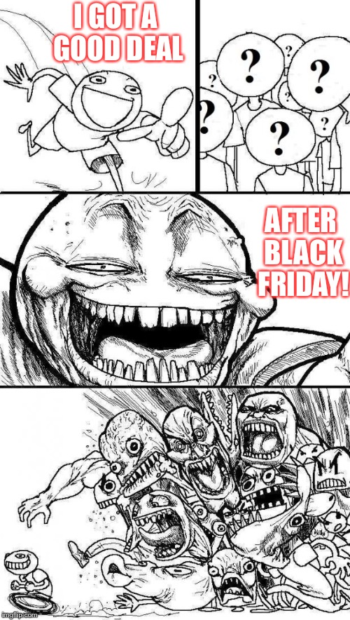 Stuff happens | I GOT A GOOD DEAL AFTER BLACK FRIDAY! | image tagged in angry mob,black friday | made w/ Imgflip meme maker