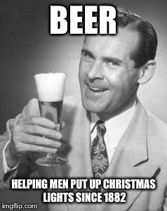 Guy Beer | BEER HELPING MEN PUT UP CHRISTMAS LIGHTS SINCE 1882 | image tagged in guy beer | made w/ Imgflip meme maker