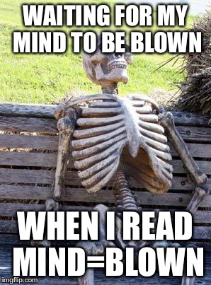 Waiting Skeleton Meme | WAITING FOR MY MIND TO BE BLOWN WHEN I READ MIND=BLOWN | image tagged in memes,waiting skeleton | made w/ Imgflip meme maker