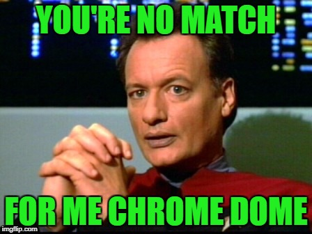 YOU'RE NO MATCH FOR ME CHROME DOME | made w/ Imgflip meme maker
