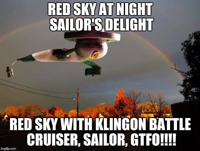 Klingon Red Skies | RED SKY AT NIGHT SAILOR'S DELIGHT RED SKY WITH KLINGON BATTLE CRUISER, SAILOR, GTFO!!!! | image tagged in klingon,star trek | made w/ Imgflip meme maker