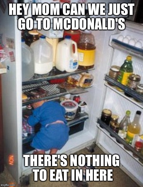 HEY MOM CAN WE JUST GO TO MCDONALD'S THERE'S NOTHING TO EAT IN HERE | made w/ Imgflip meme maker