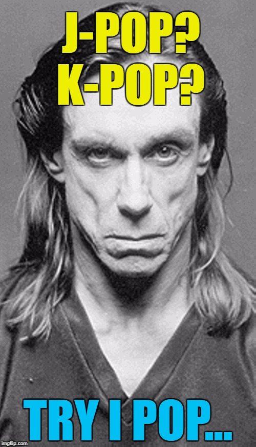 The names Pop, Iggy Pop... | J-POP? TRY I POP... K-POP? | image tagged in iggy,memes,iggy pop,music,j-pop,k-pop | made w/ Imgflip meme maker