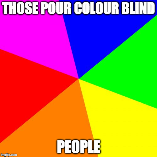 Blank Colored Background Meme | THOSE POUR COLOUR BLIND PEOPLE | image tagged in memes,blank colored background | made w/ Imgflip meme maker