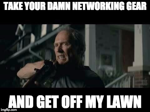 Get Off My Lawn | TAKE YOUR DAMN NETWORKING GEAR AND GET OFF MY LAWN | image tagged in get off my lawn | made w/ Imgflip meme maker