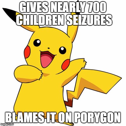 Pikachu | GIVES NEARLY 700 CHILDREN SEIZURES BLAMES IT ON PORYGON | image tagged in pikachu | made w/ Imgflip meme maker