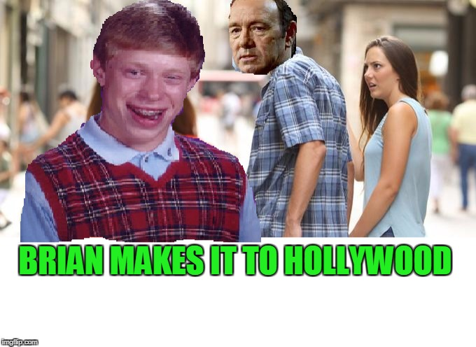 Bad touch Brian. | BRIAN MAKES IT TO HOLLYWOOD | image tagged in bad luck brian | made w/ Imgflip meme maker