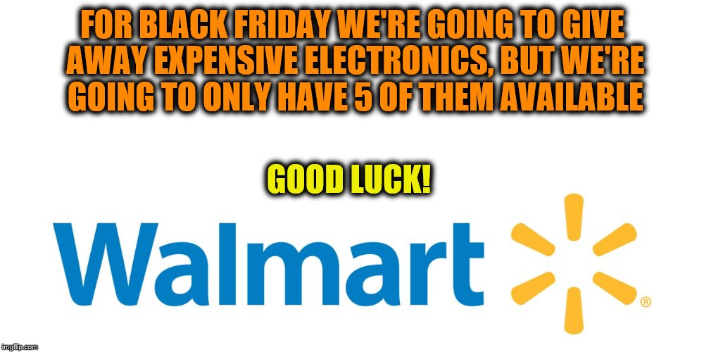 FOR BLACK FRIDAY WE'RE GOING TO GIVE AWAY EXPENSIVE ELECTRONICS, BUT WE'RE GOING TO ONLY HAVE 5 OF THEM AVAILABLE GOOD LUCK! | made w/ Imgflip meme maker
