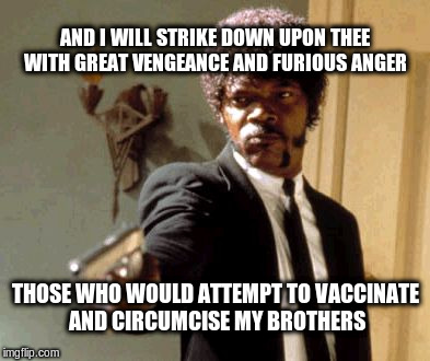 Ezekiel 25:17 | AND I WILL STRIKE DOWN UPON THEE WITH GREAT VENGEANCE AND FURIOUS ANGER THOSE WHO WOULD ATTEMPT TO VACCINATE AND CIRCUMCISE MY BROTHERS | image tagged in memes,say that again i dare you | made w/ Imgflip meme maker
