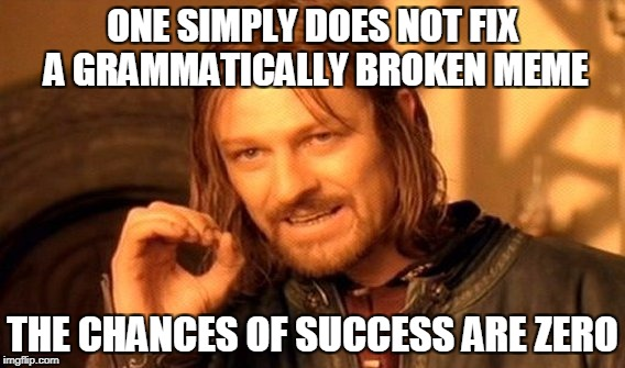 One Does Not Simply Meme | ONE SIMPLY DOES NOT FIX A GRAMMATICALLY BROKEN MEME THE CHANCES OF SUCCESS ARE ZERO | image tagged in memes,one does not simply | made w/ Imgflip meme maker