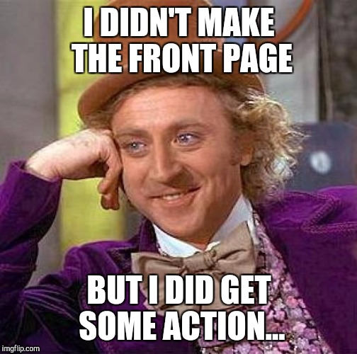 Creepy Condescending Wonka Meme | I DIDN'T MAKE THE FRONT PAGE BUT I DID GET SOME ACTION... | image tagged in memes,creepy condescending wonka | made w/ Imgflip meme maker