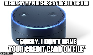 "ALEXA, PAY MY PURCHASE AT JACK IN THE BOX ""SORRY, I DON'T HAVE YOUR CREDIT CARD ON FILE"" 