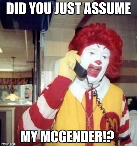 Ronald McDonald on the phone | DID YOU JUST ASSUME MY MCGENDER!? | image tagged in ronald mcdonald on the phone | made w/ Imgflip meme maker