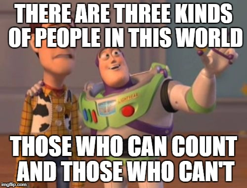 X, X Everywhere Meme | THERE ARE THREE KINDS OF PEOPLE IN THIS WORLD THOSE WHO CAN COUNT AND THOSE WHO CAN'T | image tagged in memes,x,x everywhere,x x everywhere | made w/ Imgflip meme maker