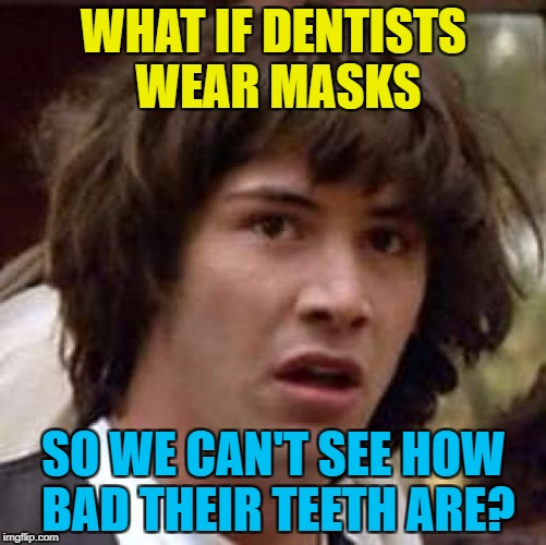 This meme may be rotten... :) | WHAT IF DENTISTS WEAR MASKS SO WE CAN'T SEE HOW BAD THEIR TEETH ARE? | image tagged in memes,conspiracy keanu,dentists,teeth | made w/ Imgflip meme maker