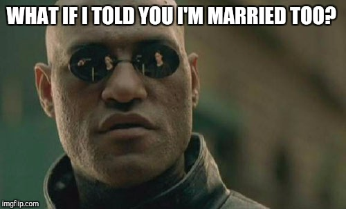 Matrix Morpheus Meme | WHAT IF I TOLD YOU I'M MARRIED TOO? | image tagged in memes,matrix morpheus | made w/ Imgflip meme maker