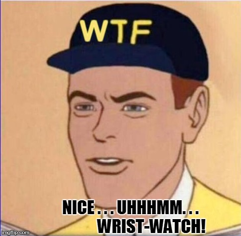 NICE . . . UHHHMM. . .              WRIST-WATCH! | made w/ Imgflip meme maker