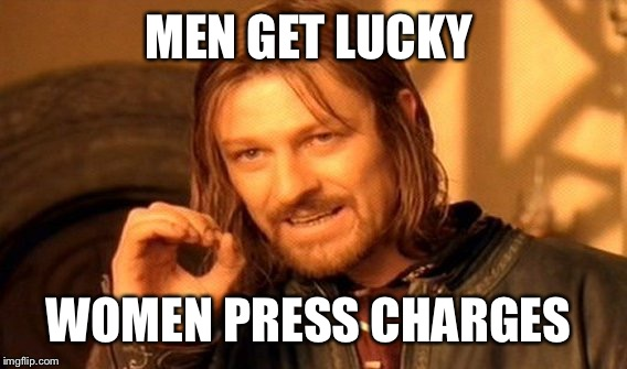 One Does Not Simply Meme | MEN GET LUCKY WOMEN PRESS CHARGES | image tagged in memes,one does not simply | made w/ Imgflip meme maker