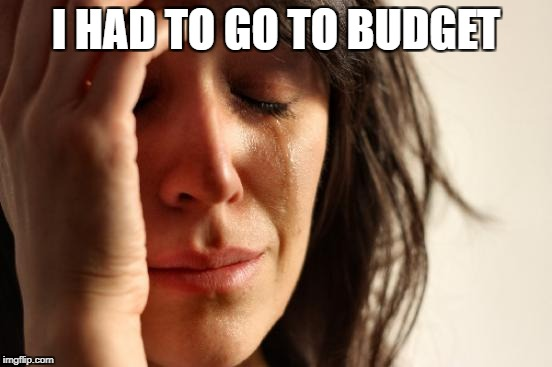 First World Problems Meme | I HAD TO GO TO BUDGET | image tagged in memes,first world problems | made w/ Imgflip meme maker