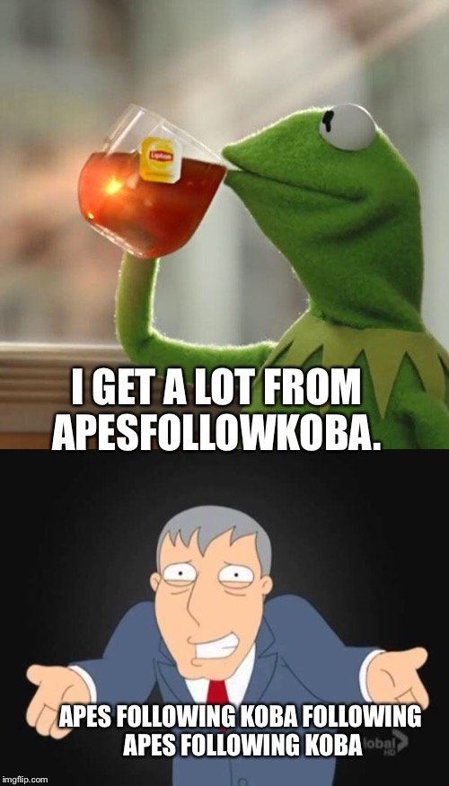 I GET A LOT FROM APESFOLLOWKOBA. APES FOLLOWING KOBA FOLLOWING APES FOLLOWING KOBA | made w/ Imgflip meme maker