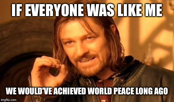 One Does Not Simply Meme | IF EVERYONE WAS LIKE ME WE WOULD'VE ACHIEVED WORLD PEACE LONG AGO | image tagged in memes,one does not simply | made w/ Imgflip meme maker